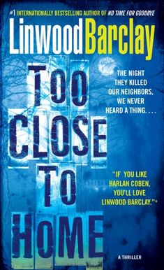 LINWOOD BARCLAY, TOO CLOSE TO HOME -- 4* A neighboring family's murder lays bare the secrets of a suburban family. Riveting read with unrealistic profanity.