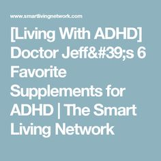 [Living With ADHD] Doctor Jeff's 6 Favorite Supplements for ADHD | The Smart Living Network