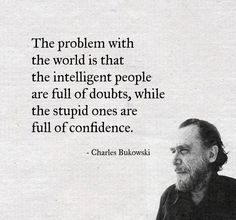 The Problem With the World Is That the Intelligent People Are Full of Doubts While the Stupid Ones Are Full of Confidence - Charles Bukowski Motivacional Quotes, Quotable Quotes, Great Quotes, Words Quotes, Wise Words, Quotes To Live By, Funny Quotes, Inspirational Quotes, Stay Humble Quotes