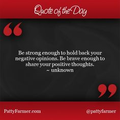 """""""Be strong enough to hold back your negative opinions. Be brave enough to share your positive thoughts."""" ~ unknown"""