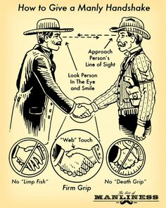 I hate when I give more manly handshakes than men.  A weak handshake equals a weak man in my book.