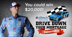 Enter the ditech Drive Down Your MortgageSM Sweepstakes today. If Kevin Harvick wins a race while driving the No. 4 Chevrolet SS, you could win $20,000 in a random prize drawing to pay down your mortgage!    You can enter once a day using the email a