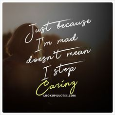 Just because I'm mad doesn't mean I stop #caring. #relationship #quotes