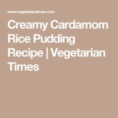 Creamy Cardamom Rice Pudding Recipe | Vegetarian Times