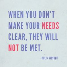 When you don't make your needs clear, they will not be met. Colin Wright
