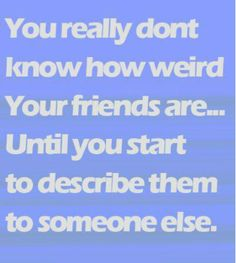 You really don't know how weird your friends are . . . Until you start to describe them to someone else.