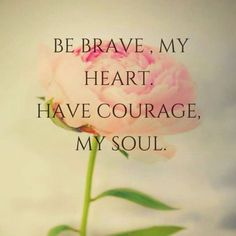 Spiritual Insights Be brave, my heart Have courage, my soul Favorite Quotes, Best Quotes, Life Quotes, Relationship Quotes, Matter Quotes, Brave Quotes, Spirit Quotes, Uplifting Thoughts, Daily Encouragement