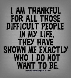 I'm thankful for all those difficult people in my life, they have shown me exactly who i do not want to be...