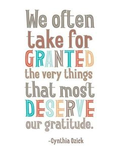 We often take for granted the very things that most deserve our gratitude. – Cynthia Ozich thedailyquotes.com