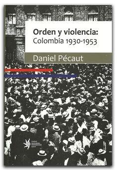 Orden y violencia. Colombia 1930 – 1953 – Daniel Pécaut – Universidad EAFIT  www.librosyeditores.com/tiendalemoine/politica/1869-orden-y-violencia-colombia-1930-1953.html  Editores y distribuidores.