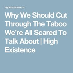 Why We Should Cut Through The Taboo We're All Scared To Talk About | High Existence