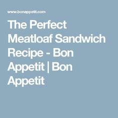 The Perfect Meatloaf Sandwich Recipe - Bon Appetit | Bon Appetit