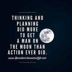 Thinking and planning did more to get a man on the moon than action ever did.