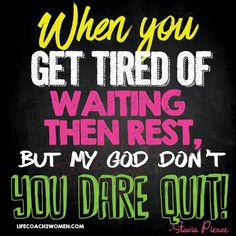 When you get tired of waiting then Rest, but my God don't you Dare Quit!