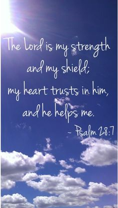 The Lord is my strength and my shield; my heart trusts in him, and he helps me. ~ Psalm 28:7