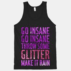 Go insane, go insane, throw some glitter. make it rain