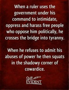 .When a ruler uses the government under his command to intimidate, oppress and harass a free people who oppose him politically, he crosses the bridge into tyranny.  When he refuses to admit his abuses of power he then squats in the shadowy corner of cowardice