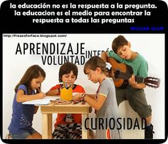 ... La educación no es la respuesta a la pregunta. Es el medio para encontrar la respuesta a todas las preguntas. William Allin.