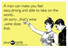 Funny Friendship Ecard: A man can make you feel sexy,strong and able to take on the world... oh sorry ...that's wine ..wine does that.