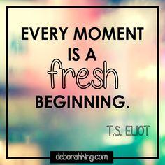 "Inspirational Quote: ""Every moment is a fresh beginning."" - T.S. Eliot. Hugs, Deborah #EnergyHealing #Qotd #TSEliot"