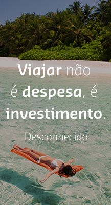 Viajar não é despesa, é investimento.