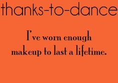 Thanks-To-Dance: I've worn enough makeup to last a lifetime.