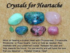 Crystals for Heartache (Broken Heart) — Work on healing a broken heart with Chrysoprase, Chrysocolla, Rhodonite, or Rose Quartz. Carry or hold as needed. Also meditate with your preferred crystal. Release the past and look towards the future. You are worthy and will have the love that you deserve! — Related Chakra: Heart
