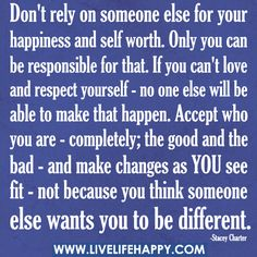 """Don't rely on someone else for your happiness and self worth. Only you can be responsible for that. If you can't love and respect yourself - no one else will be able to make that happen. Accept who you are - completely; the good and the bad - and make changes as YOU see fit - not because you think someone else wants you to be different."" -Stacey Charter"