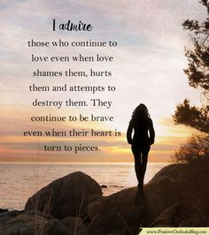 I admire those who continue to love even when love shames them, hurts them and attempts to destroy them. They continue to be brave even when their heart is torn to pieces.