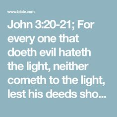 John 3:20-21; For every one that doeth evil hateth the light, neither cometh to the light, lest his deeds should be reproved.    But he that doeth truth cometh to the light, that his deeds may be made manifest, that they are wrought in God.