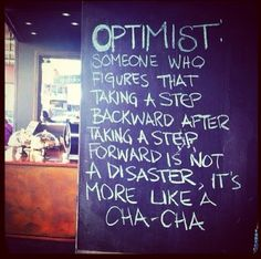 """Optimistic Cha Cha. Original quote by Robert Brault. (Optimist: Someone who figures that taking a step backward after taking a step forward is not a disaster, it's a cha-cha."""""""