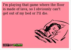 I'm playing that game where the floor is made of lava, so I obviously can't get out of my bed or I'll die.