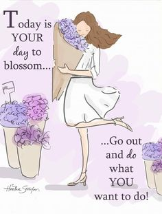 Today is your day of blossom go out and do what you want to do ...