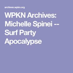 WPKN Archives: Michelle Spinei -- Surf Party Apocalypse