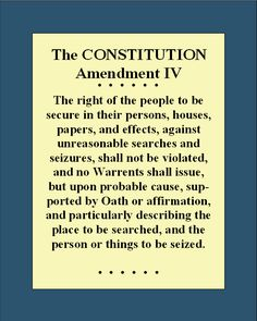 Bill of Rights_4th Amendment. My stuff, my house, my person and clothing, my papers, my documents, no one may rifle through them without a warrant from a judge because there is legitimate suspicion of an actual crime having been committed.