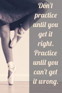 Don't practice until you get it right. Practice until you can't get it wrong!