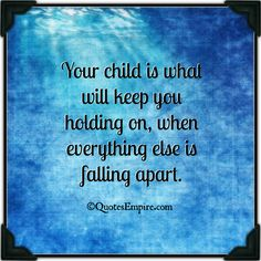 RePIN if you agree :) Your child is what will keep you holding on, when everything else is falling apart - Quotes Empire