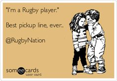 """I'm a Rugby player.""  Best pickup line ever.  #Rugby"