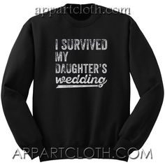 I Survived My Daughters Wedding Unisex Sweatshirt are an original inspired design custom sweatshirts Sweatshirt Refashion, Sweatshirt Outfit, Sweater Outfits, Daughters, To My Daughter, Funny America Shirts, Cool Graphic Tees, Funny Sweatshirts, Tee Shirt Designs