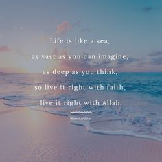 Life is like a sea, as vast as you can imagine, as deep as you think, so live it right with faith, live it right with Allah.