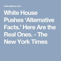 White House Pushes 'Alternative Facts.' Here Are the Real Ones. - The New York Times