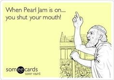 Pearl jam, haha, kind of true