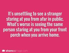 Writing Prompt -- It's unsettling to see a stranger staring at you from afar in public. What's worse is seeing the same person staring at you from your front porch when you arrive home.