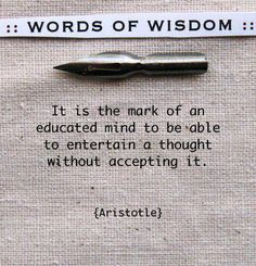 It is the mark of an educated mind to be able to entertain a thought without accepting it.