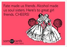 Fate made us friends. Alcohol made us soul sisters. Here's to great girl friends. CHEERS!