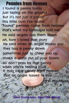 A penny from Heaven. I remember finding a penny face up the day after my grandpa passed, & I had a certain weird feeling like I knew it was there for me somehow. Then a coworker told me the penny from Heaven story & It all clicked Great Quotes, Quotes To Live By, Me Quotes, Inspirational Quotes, Qoutes, Motivational Quotes, Angel Quotes, Motivational Pictures, Photo Quotes