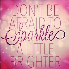 Don't be afraid to sparkle a little brighter. Inspirational quotes on PictureQuotes.com.