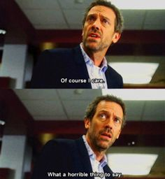 """Of course I care. What a horrible thing to say."" Dr. House, House MD quotes"