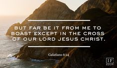 Galations 6:14 But far be it from me to boast except in the cross of our Lord Jesus Christ.