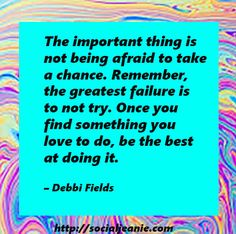 The important thing is not being afraid to take a chance. Remember, the greatest failure is to not try. Once you find something you love to do, be the best at doing it. – Debbi Fields